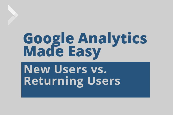 Graphic saying Google Analytics Made Easy: New Users vs. Returning Users